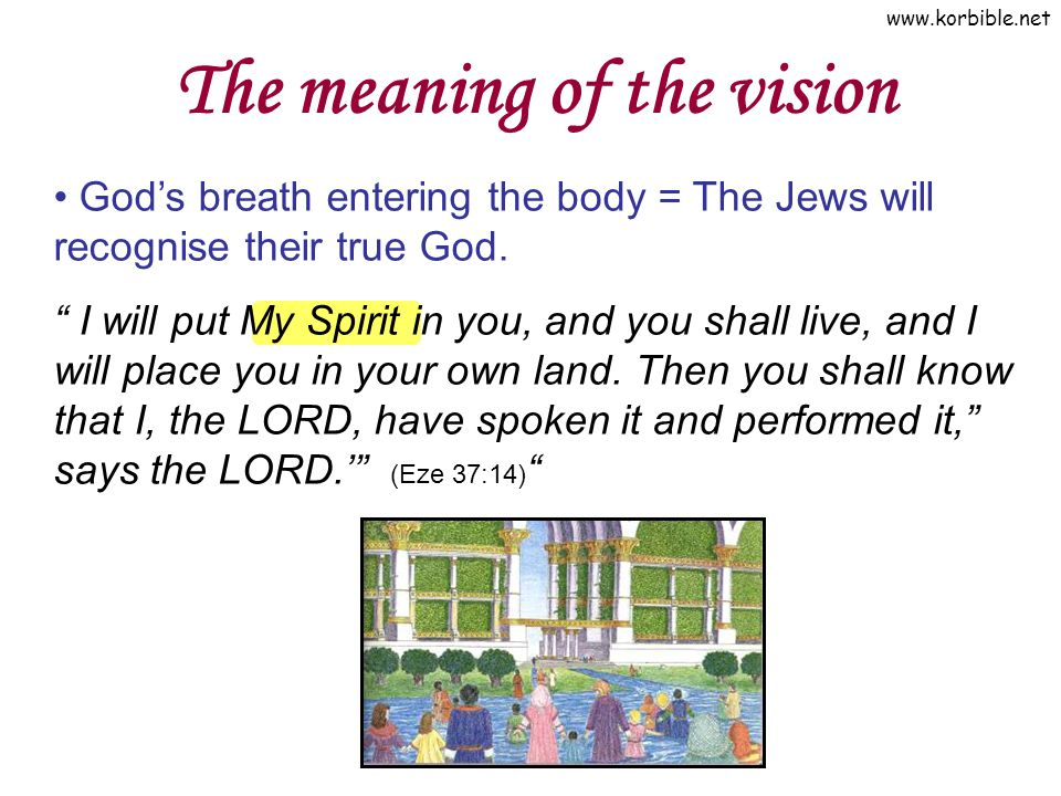 www.korbible.net The meaning of the vision Gods breath entering the body = The Jews will recognise their true God. I will put My Spirit in you, and yo