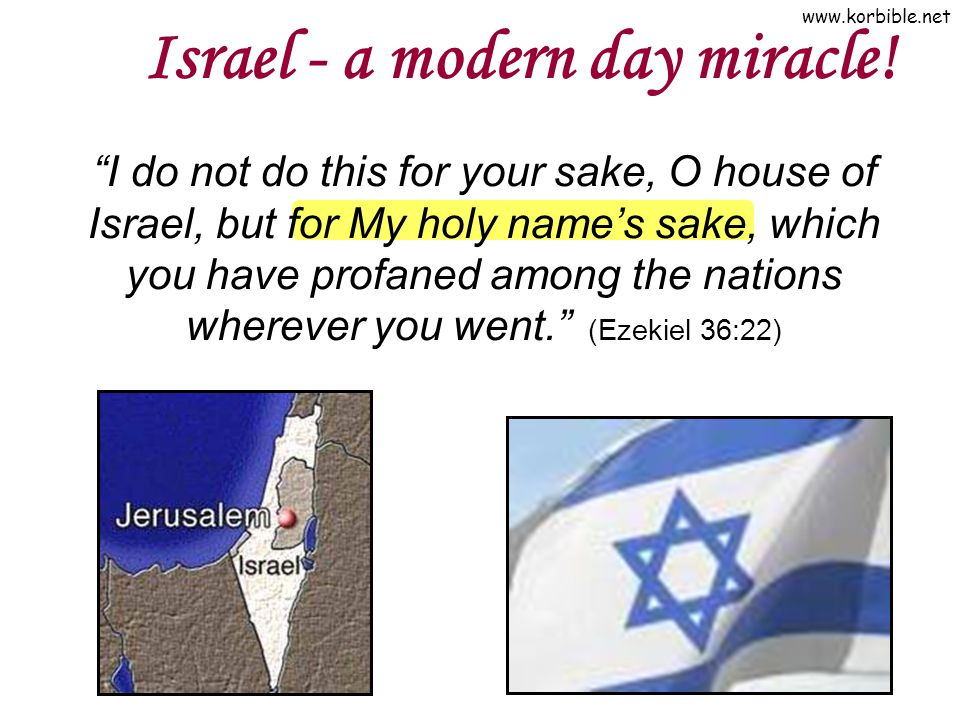 www.korbible.net Israel - a modern day miracle! I do not do this for your sake, O house of Israel, but for My holy names sake, which you have profaned