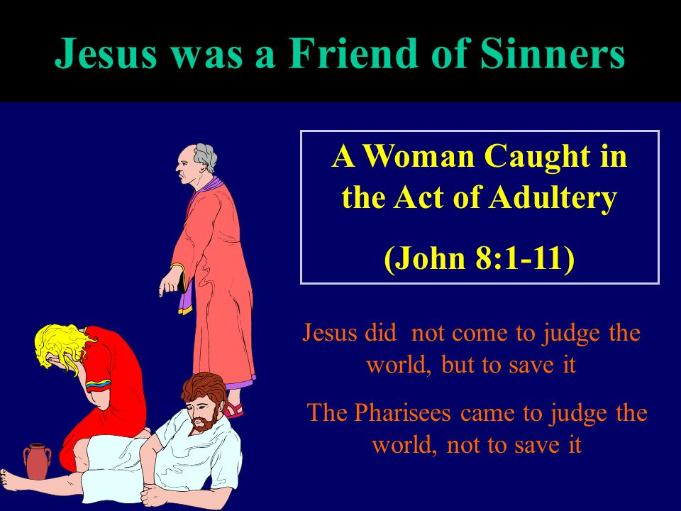 Jesus was a Friend of Sinners A Woman Caught in the Act of Adultery (John 8:1-11) Jesus did not come to judge the world, but to save it The Pharisees
