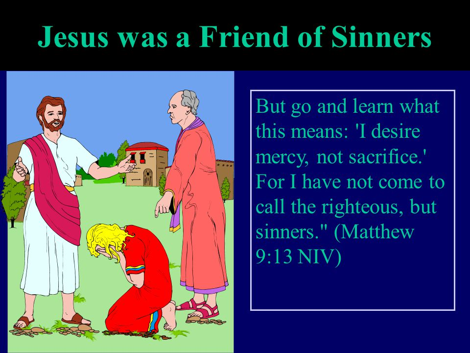 Jesus was a Friend of Sinners But go and learn what this means: 'I desire mercy, not sacrifice.' For I have not come to call the righteous, but sinner