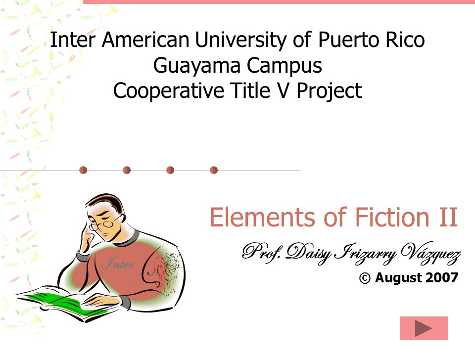 Elements of Fiction II Prof. Daisy Irizarry Vázquez © August 2007 Inter American University of Puerto Rico Guayama Campus Cooperative Title V Project