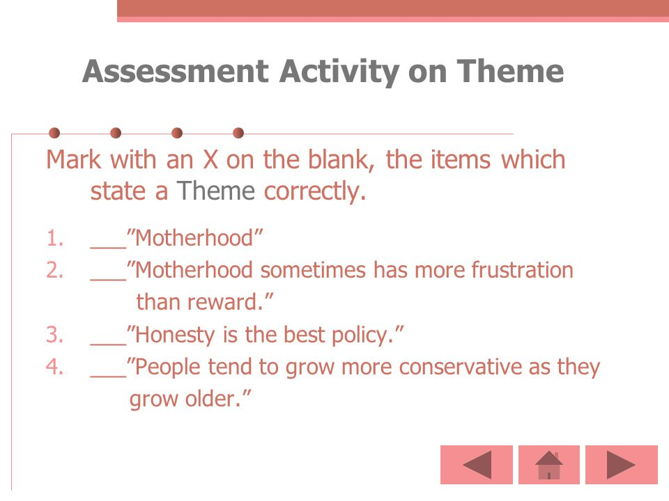 Assessment Activity on Theme Mark with an X on the blank, the items which state a Theme correctly. 1.___Motherhood 2.___Motherhood sometimes has more
