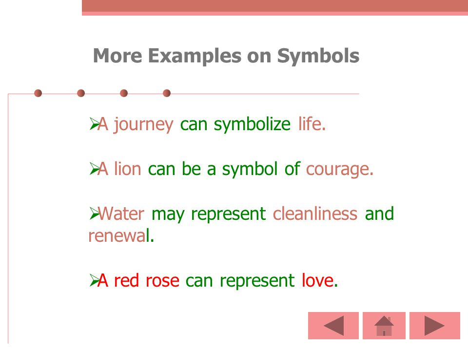 More Examples on Symbols A journey can symbolize life. A lion can be a symbol of courage. Water may represent cleanliness and renewal. A red rose can