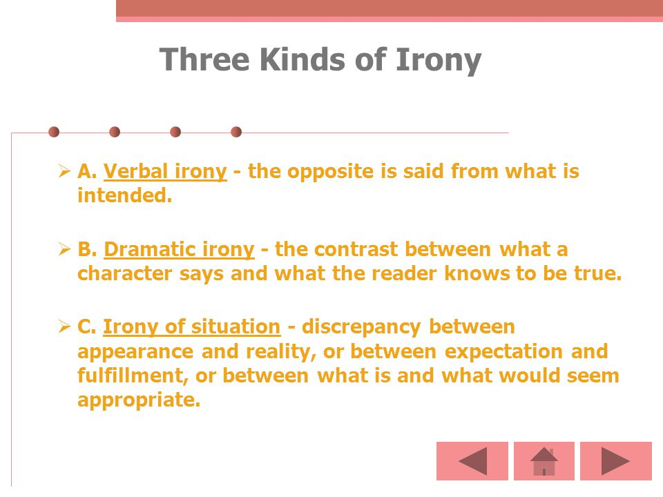 Three Kinds of Irony A. Verbal irony - the opposite is said from what is intended. B. Dramatic irony - the contrast between what a character says and