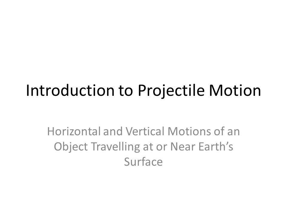 Introduction to Projectile Motion Horizontal and Vertical Motions of an Object Travelling at or Near Earths Surface