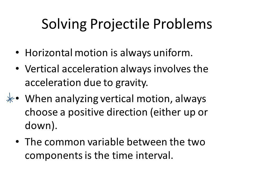 Solving Projectile Problems Horizontal motion is always uniform. Vertical acceleration always involves the acceleration due to gravity. When analyzing