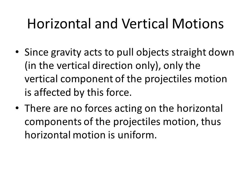 Horizontal and Vertical Motions Since gravity acts to pull objects straight down (in the vertical direction only), only the vertical component of the