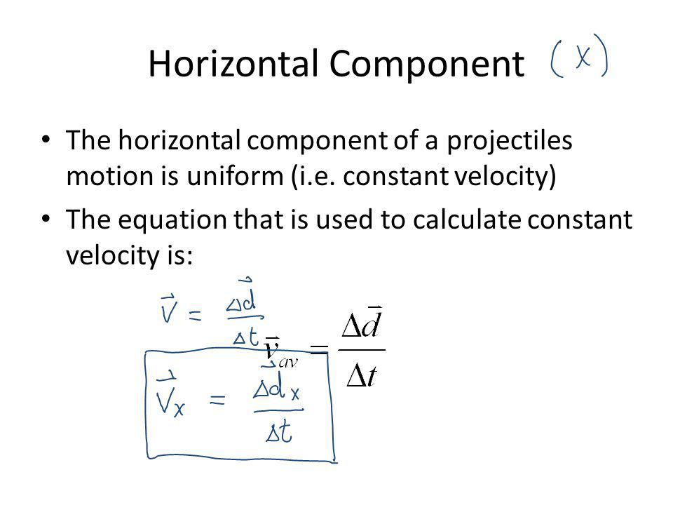 Horizontal Component The horizontal component of a projectiles motion is uniform (i.e. constant velocity) The equation that is used to calculate const