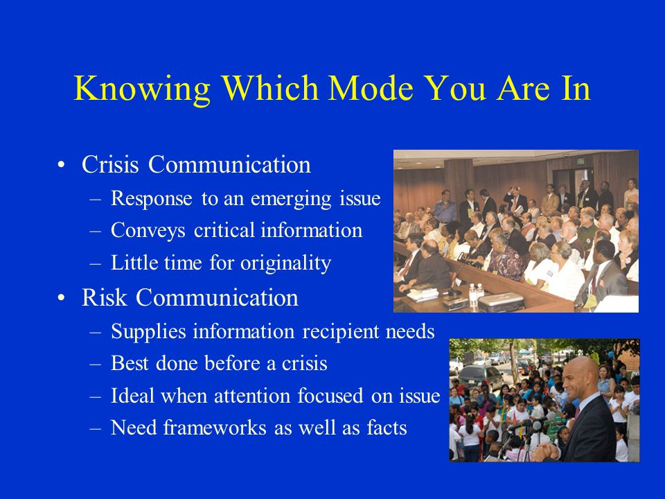 Knowing Which Mode You Are In Crisis Communication –Response to an emerging issue –Conveys critical information –Little time for originality Risk Comm