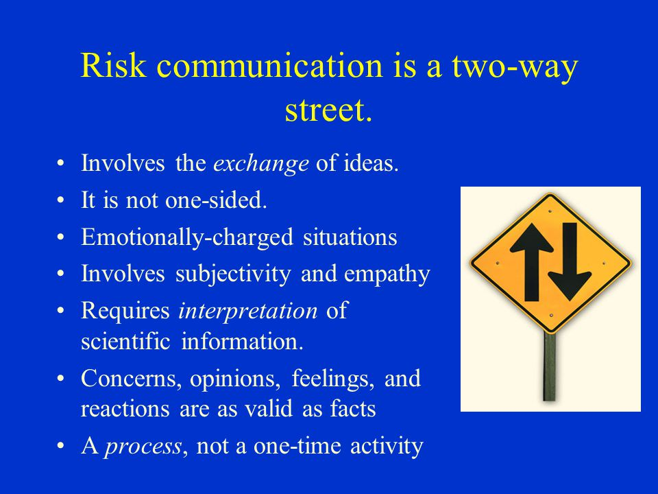 Risk communication is a two-way street. Involves the exchange of ideas. It is not one-sided. Emotionally-charged situations Involves subjectivity and