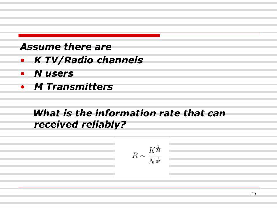 20 Assume there are K TV/Radio channels N users M Transmitters What is the information rate that can received reliably