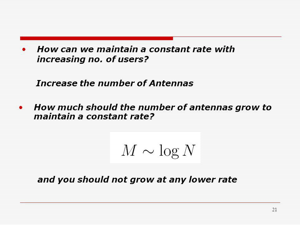 21 How can we maintain a constant rate with increasing no. of users? Increase the number of Antennas How much should the number of antennas grow to ma