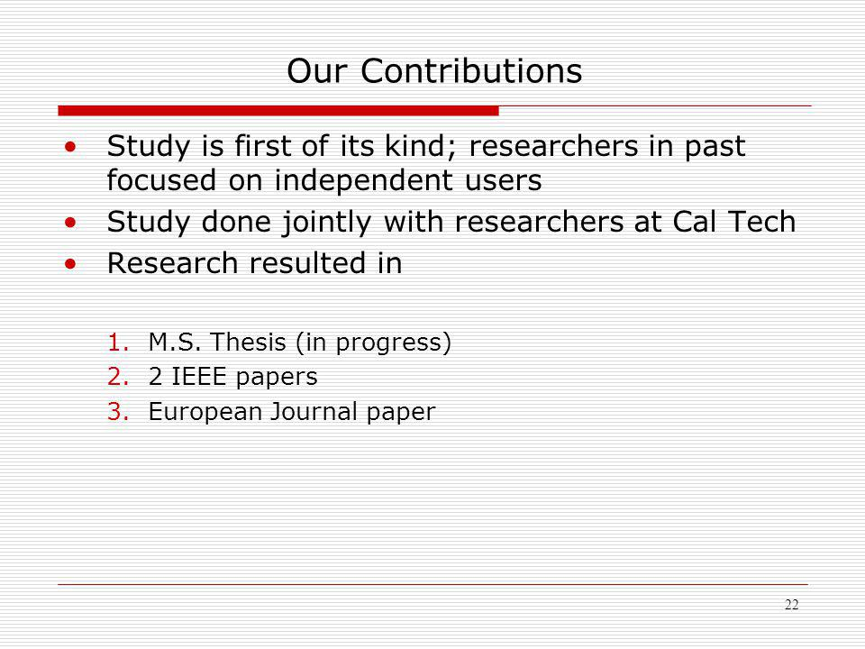 22 Our Contributions Study is first of its kind; researchers in past focused on independent users Study done jointly with researchers at Cal Tech Research resulted in 1.M.S.