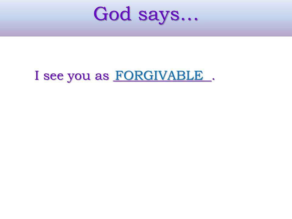 God says… I see you as _______________. FORGIVABLE