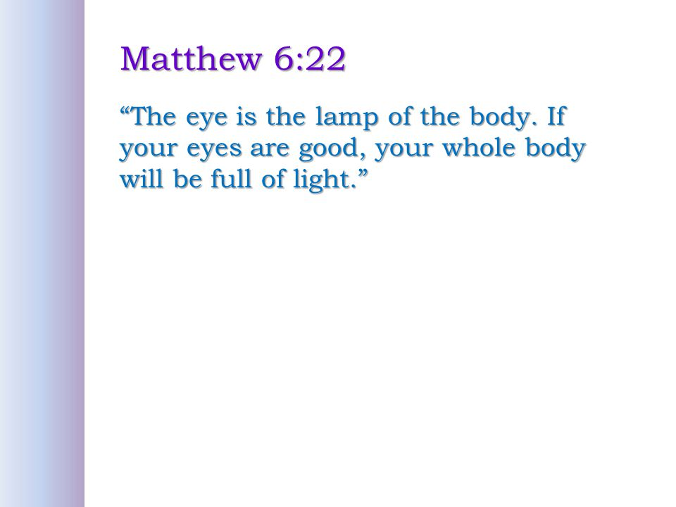 Matthew 6:22 The eye is the lamp of the body.