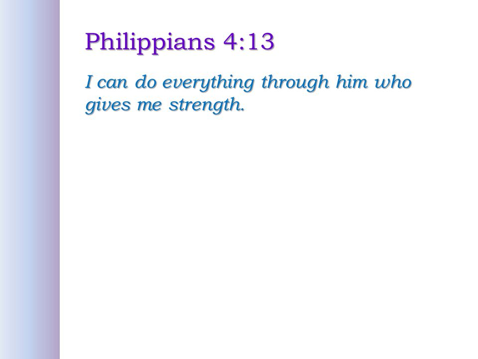 Philippians 4:13 I can do everything through him who gives me strength.