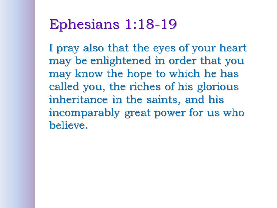Ephesians 1:18-19 I pray also that the eyes of your heart may be enlightened in order that you may know the hope to which he has called you, the riches of his glorious inheritance in the saints, and his incomparably great power for us who believe.