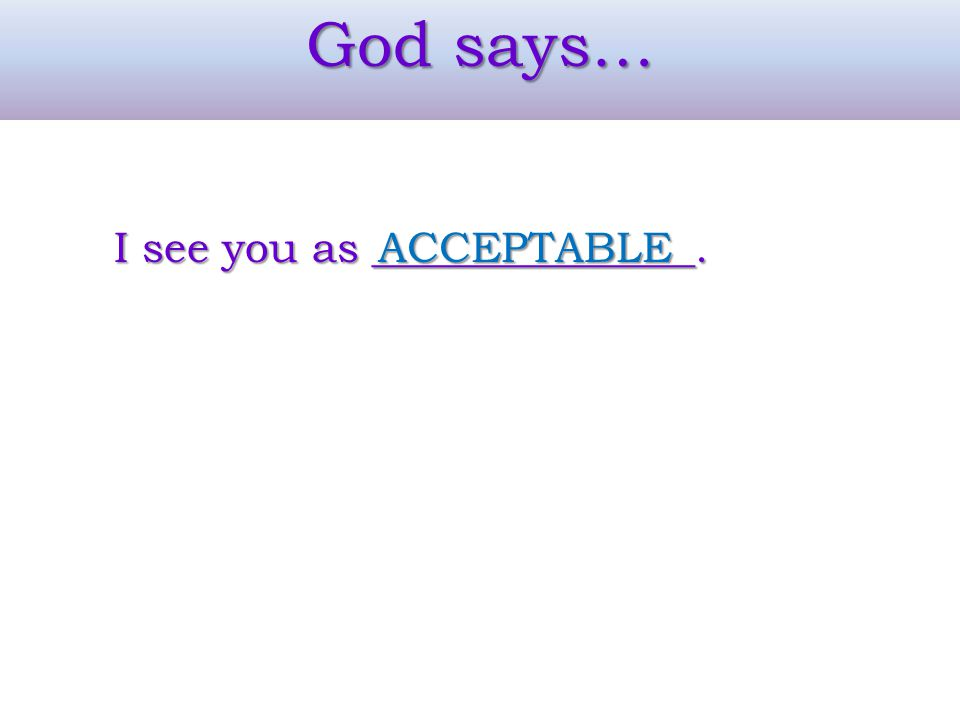 God says… I see you as _______________. ACCEPTABLE