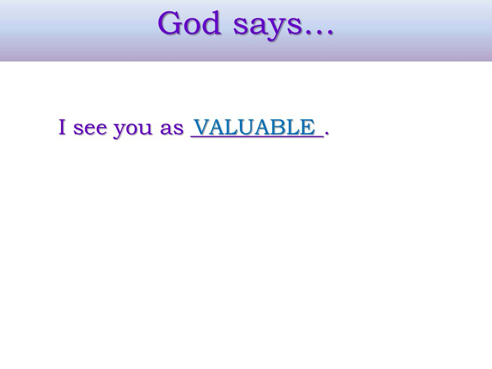 God says… I see you as ____________. VALUABLE