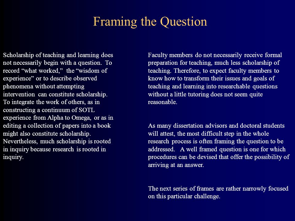 Scholarship of teaching and learning does not necessarily begin with a question. To record what worked, the wisdom of experience or to describe observ