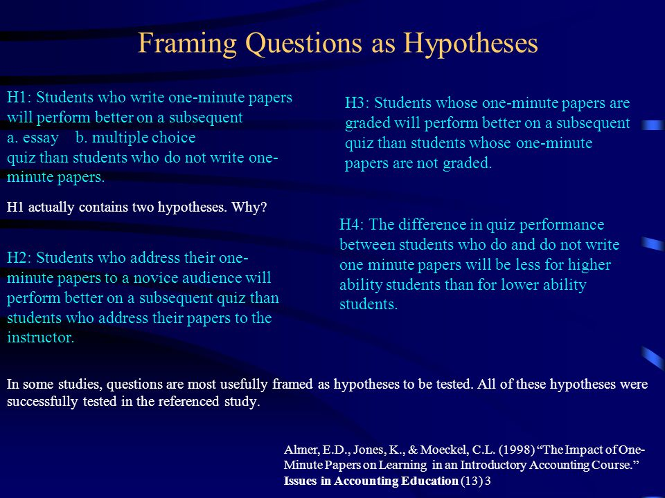 Framing Questions as Hypotheses H1: Students who write one-minute papers will perform better on a subsequent a. essay b. multiple choice quiz than stu