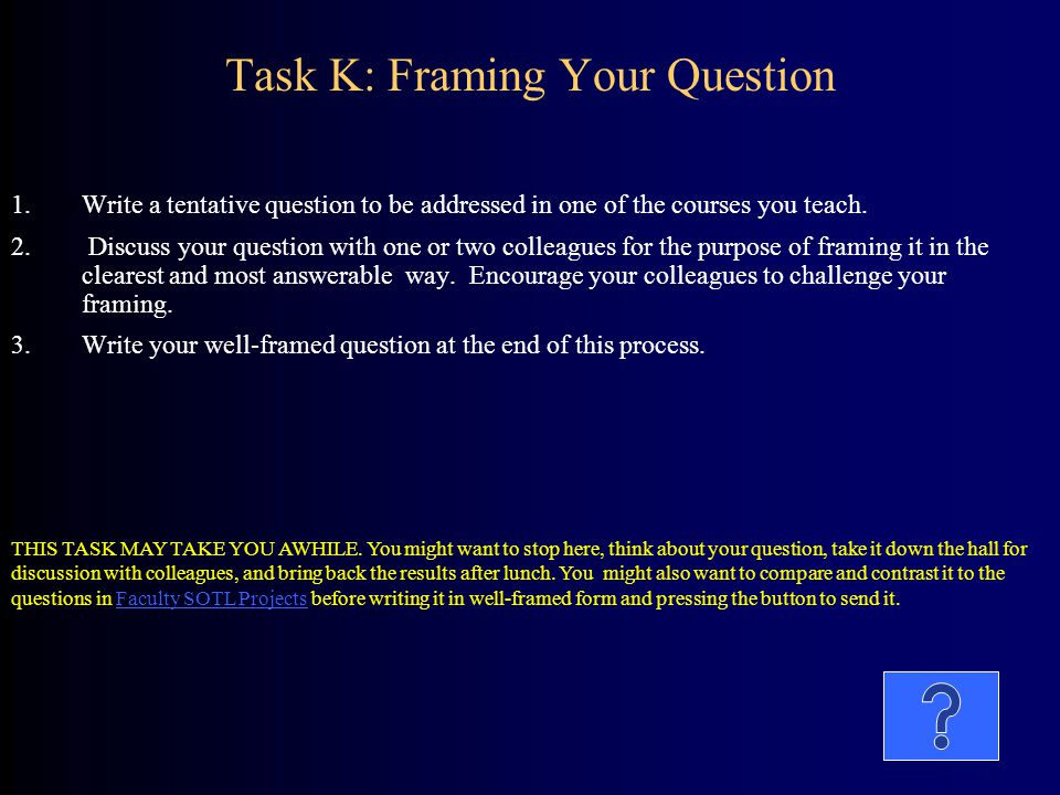 Task K: Framing Your Question 1.Write a tentative question to be addressed in one of the courses you teach. 2. Discuss your question with one or two c