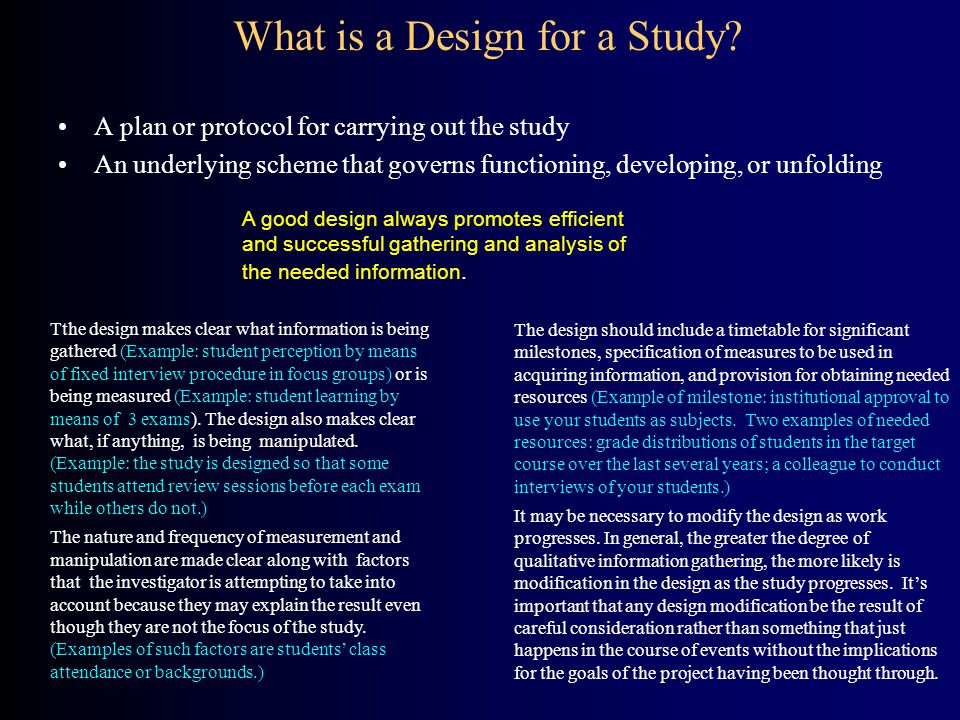 What is a Design for a Study? A plan or protocol for carrying out the study An underlying scheme that governs functioning, developing, or unfolding Th