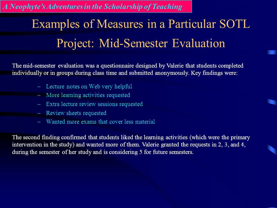 Examples of Measures in a Particular SOTL Project: Mid-Semester Evaluation –Lecture notes on Web very helpful –More learning activities requested –Ext