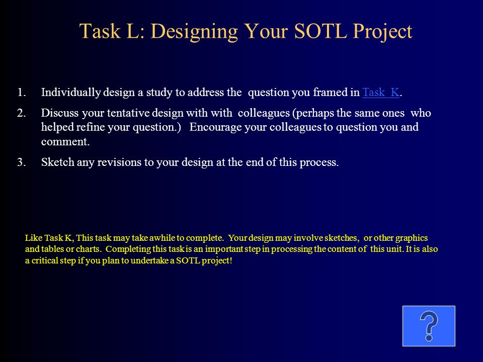Task L: Designing Your SOTL Project 1.Individually design a study to address the question you framed in Task K.Task K 2.Discuss your tentative design