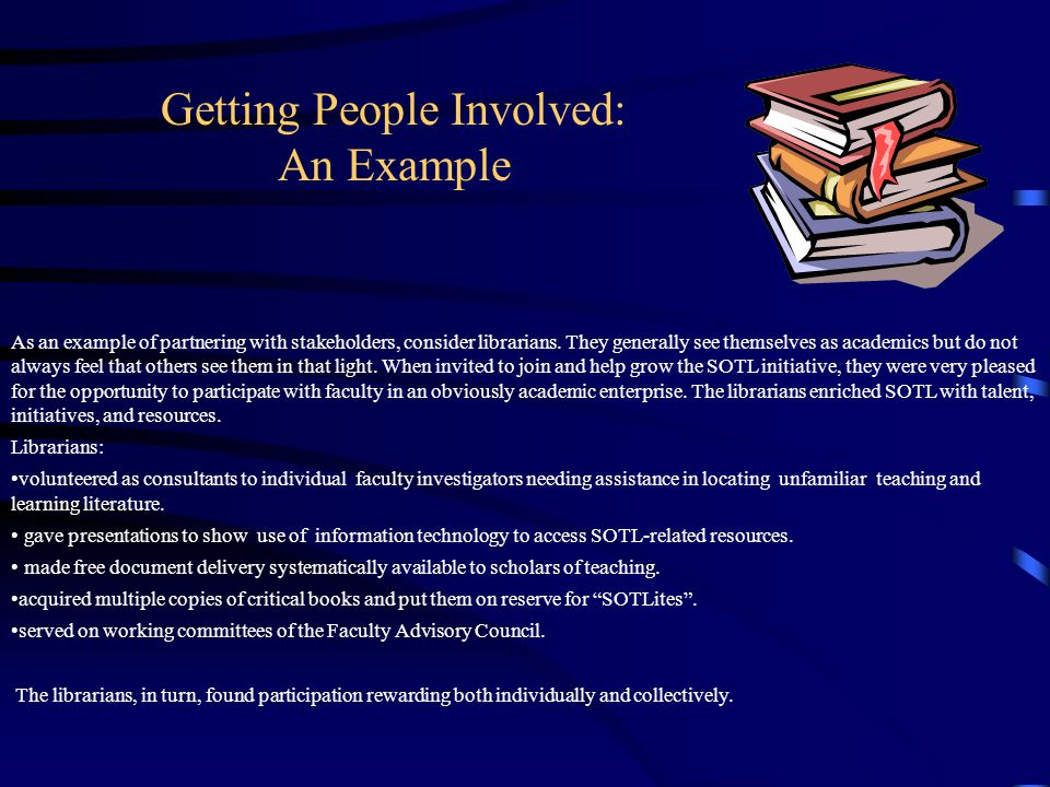 Getting People Involved: An Example As an example of partnering with stakeholders, consider librarians. They generally see themselves as academics but