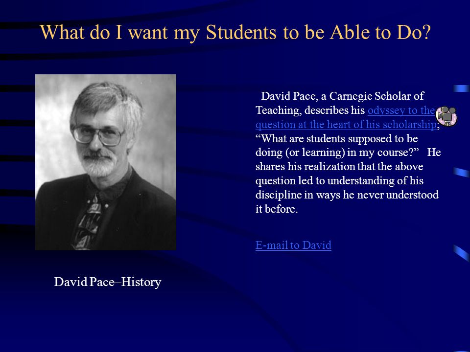 What do I want my Students to be Able to Do? David Pace–History David Pace, a Carnegie Scholar of Teaching, describes his odyssey to the question at t