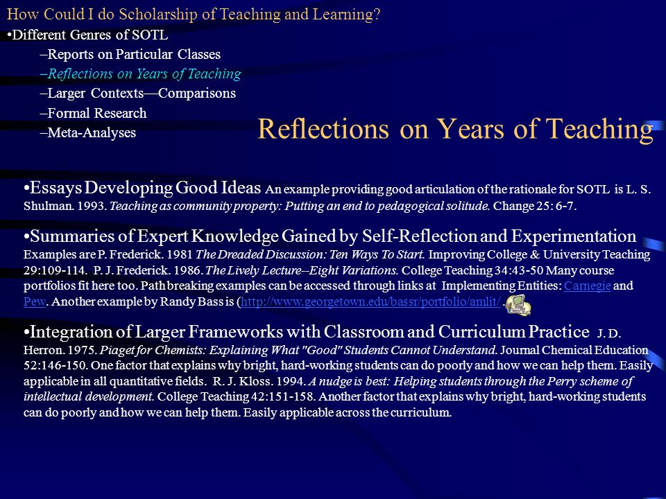 Reflections on Years of Teaching Essays Developing Good Ideas An example providing good articulation of the rationale for SOTL is L. S. Shulman. 1993.