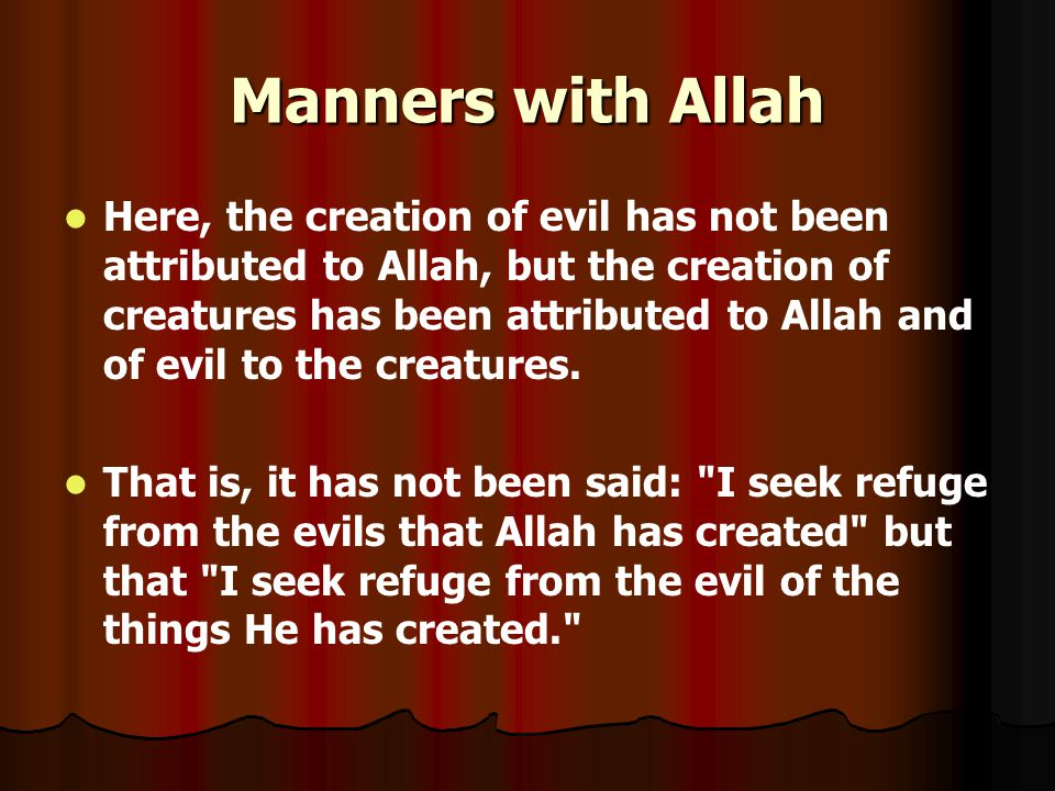Manners with Allah Here, the creation of evil has not been attributed to Allah, but the creation of creatures has been attributed to Allah and of evil to the creatures.