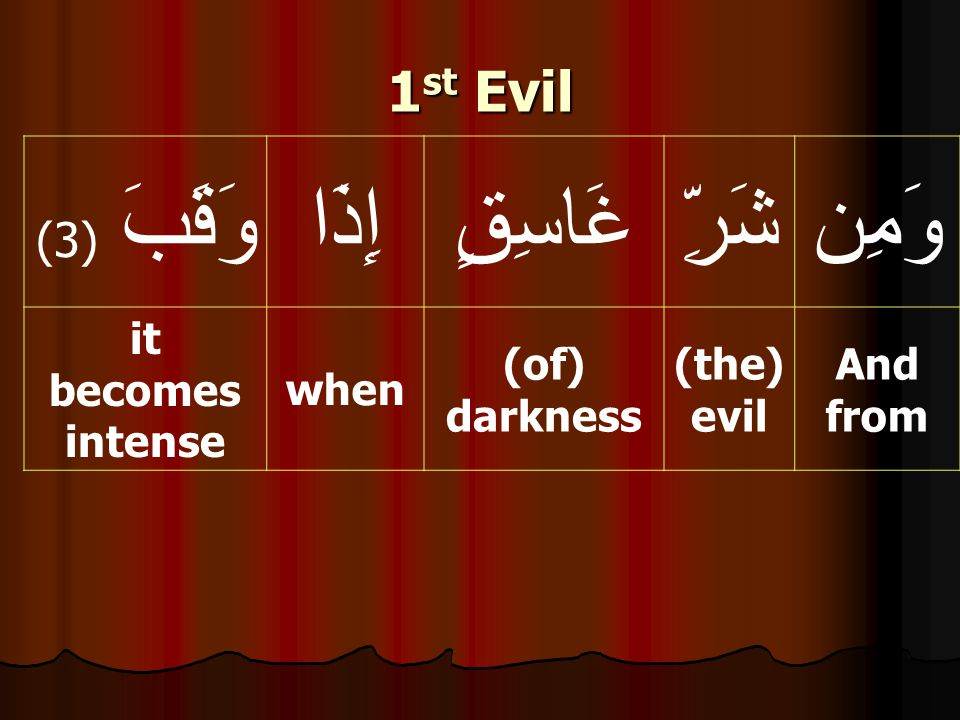 وَمِنشَرِّغَاسِقٍإِذَاوَقَبَ ( 3) And from (the) evil (of) darkness when it becomes intense 1 st Evil