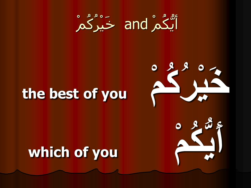 خَيْرُكُمْ and أيُّكُمْ خَيْرُكُمْ the best of you أَيُّكُمْ which of you