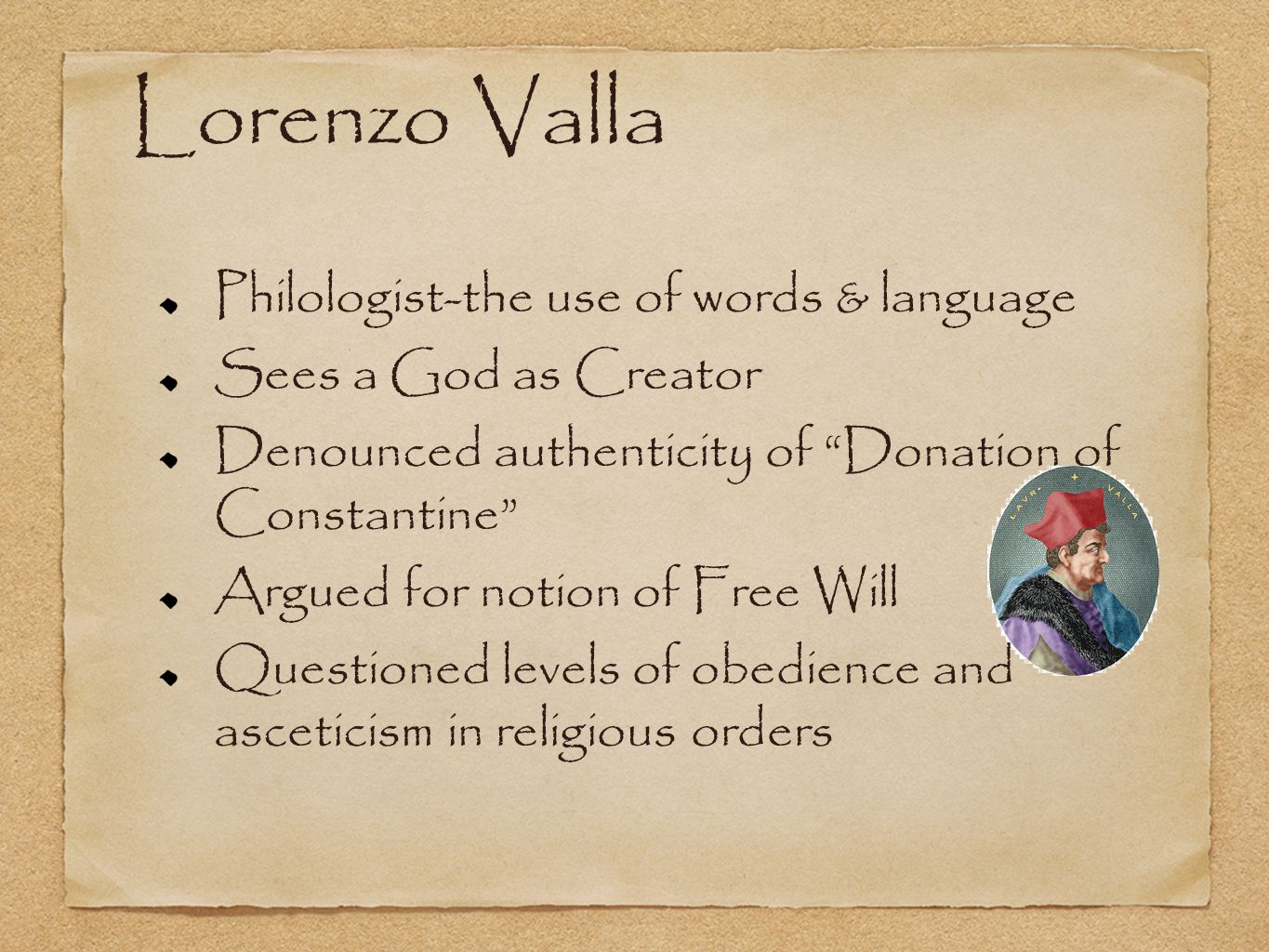 Lorenzo Valla Philologist-the use of words & language Sees a God as Creator Denounced authenticity of Donation of Constantine Argued for notion of Free Will Questioned levels of obedience and asceticism in religious orders