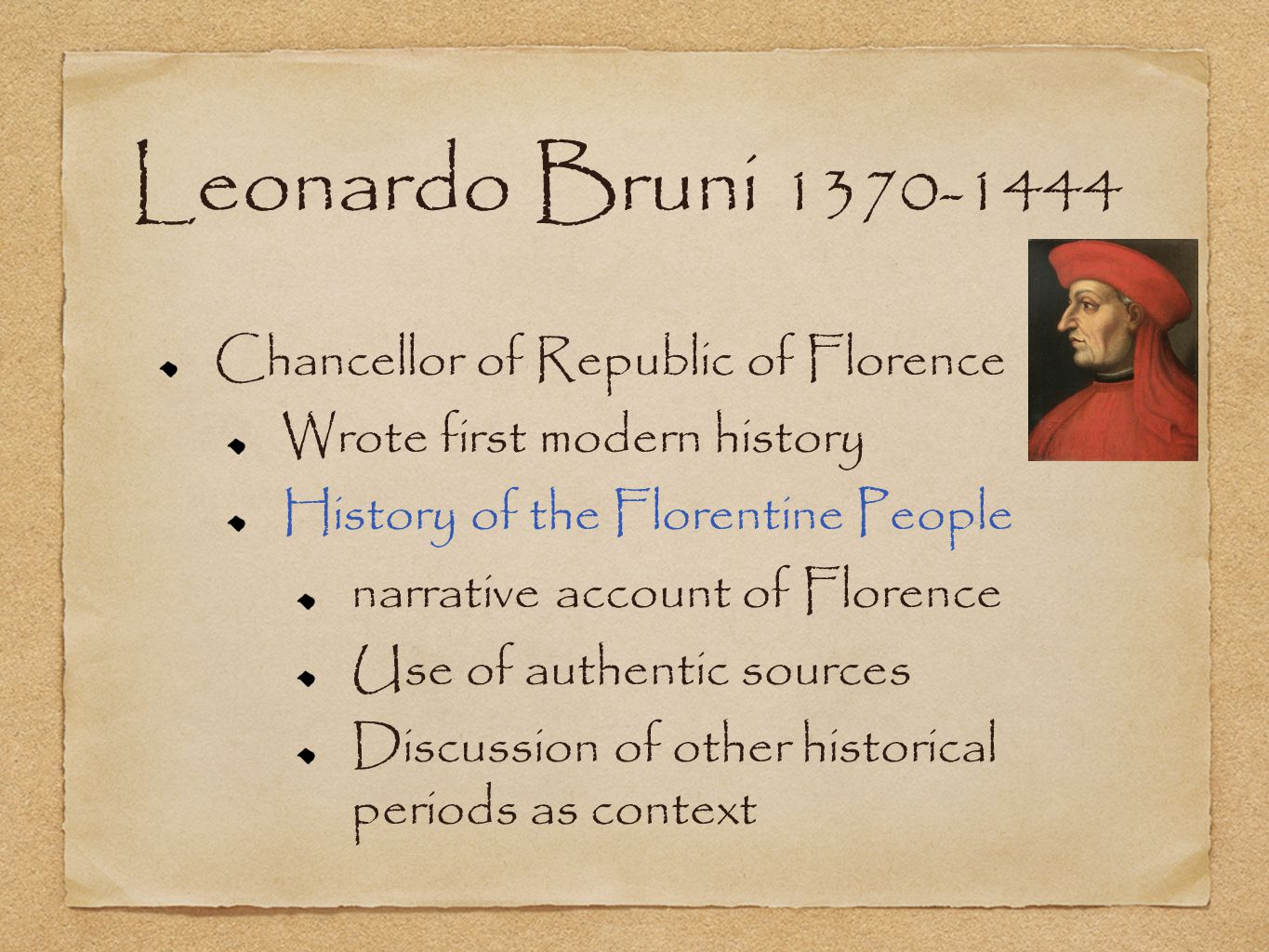 Leonardo Bruni 1370-1444 Chancellor of Republic of Florence Wrote first modern history History of the Florentine People narrative account of Florence Use of authentic sources Discussion of other historical periods as context