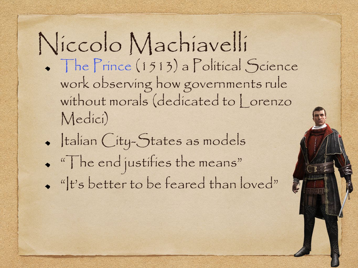 Niccolo Machiavelli The Prince (1513) a Political Science work observing how governments rule without morals (dedicated to Lorenzo Medici) Italian City-States as models The end justifies the means Its better to be feared than loved