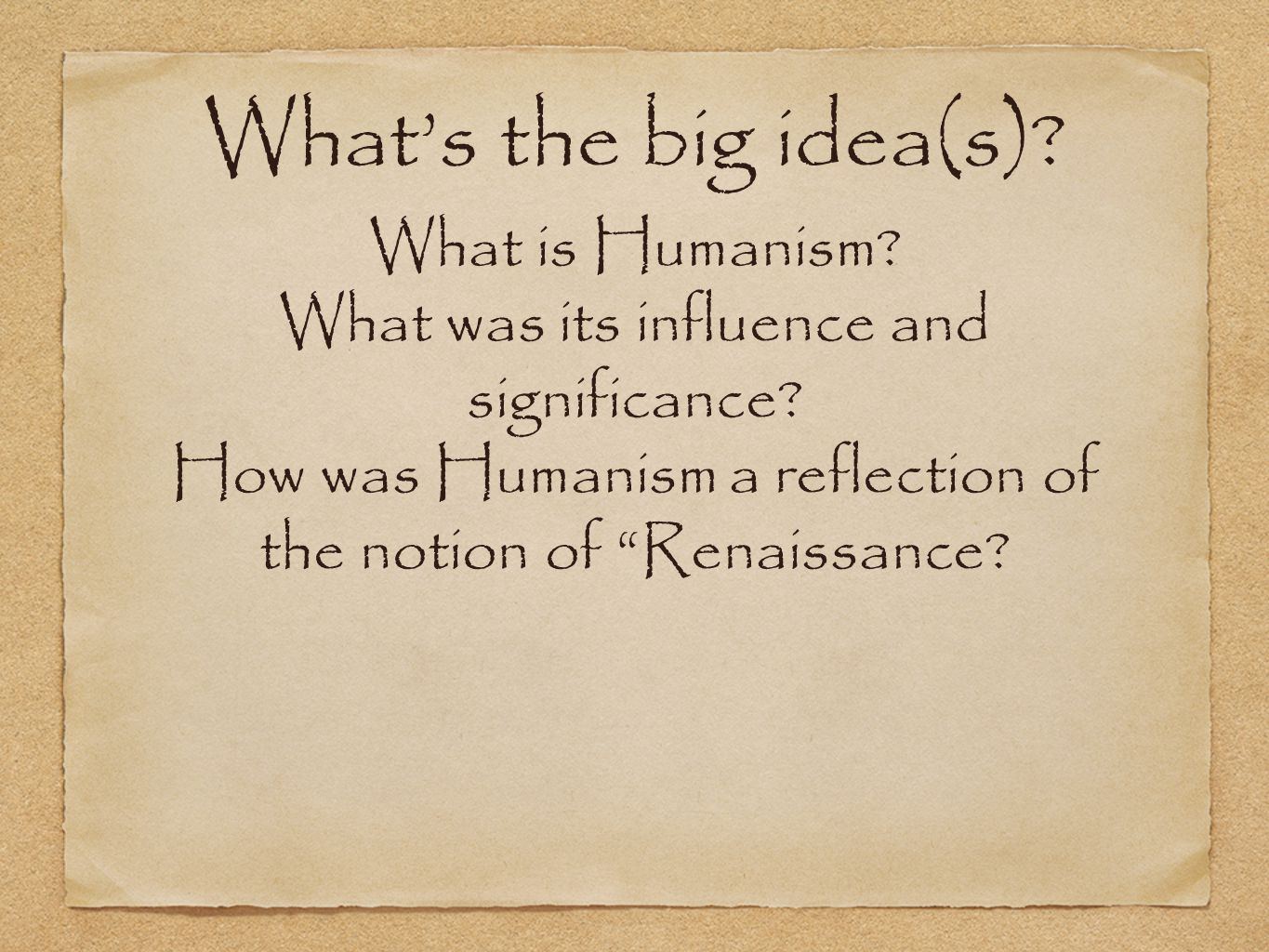 Whats the big idea(s). What is Humanism. What was its influence and significance.