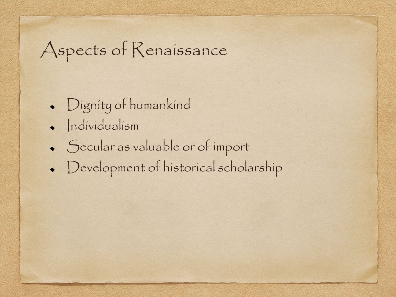 Aspects of Renaissance Dignity of humankind Individualism Secular as valuable or of import Development of historical scholarship