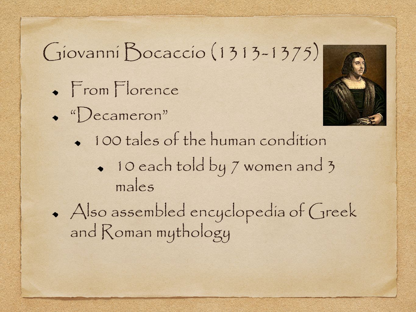 Giovanni Bocaccio (1313-1375) From Florence Decameron 100 tales of the human condition 10 each told by 7 women and 3 males Also assembled encyclopedia of Greek and Roman mythology
