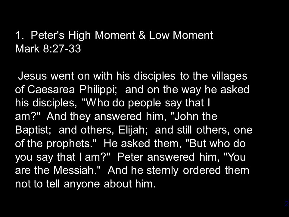 2 1. Peter's High Moment & Low Moment Mark 8:27-33 Jesus went on with his disciples to the villages of Caesarea Philippi; and on the way he asked his