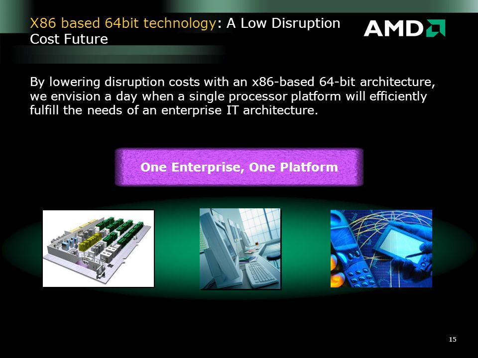 15 X86 based 64bit technology: A Low Disruption Cost Future One Enterprise, One Platform By lowering disruption costs with an x86-based 64-bit archite
