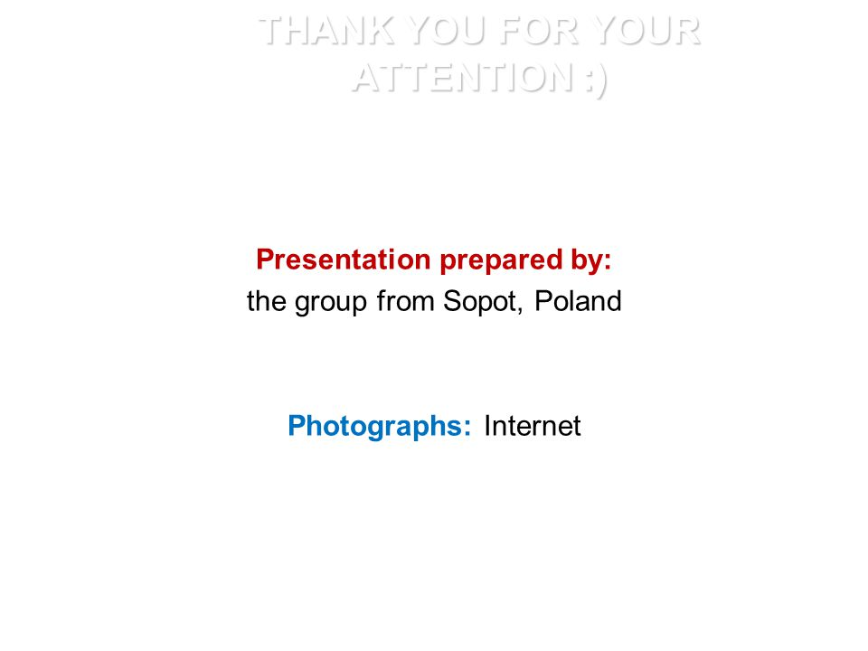 THANK YOU FOR YOUR ATTENTION :) Presentation prepared by: the group from Sopot, Poland Photographs: Internet 2010/2011Discover the World Anew: famous Poles6