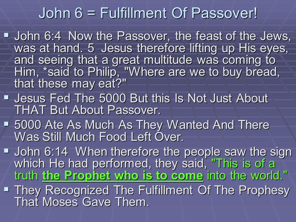 John 6 = Fulfillment Of Passover.John 6:4 Now the Passover, the feast of the Jews, was at hand.