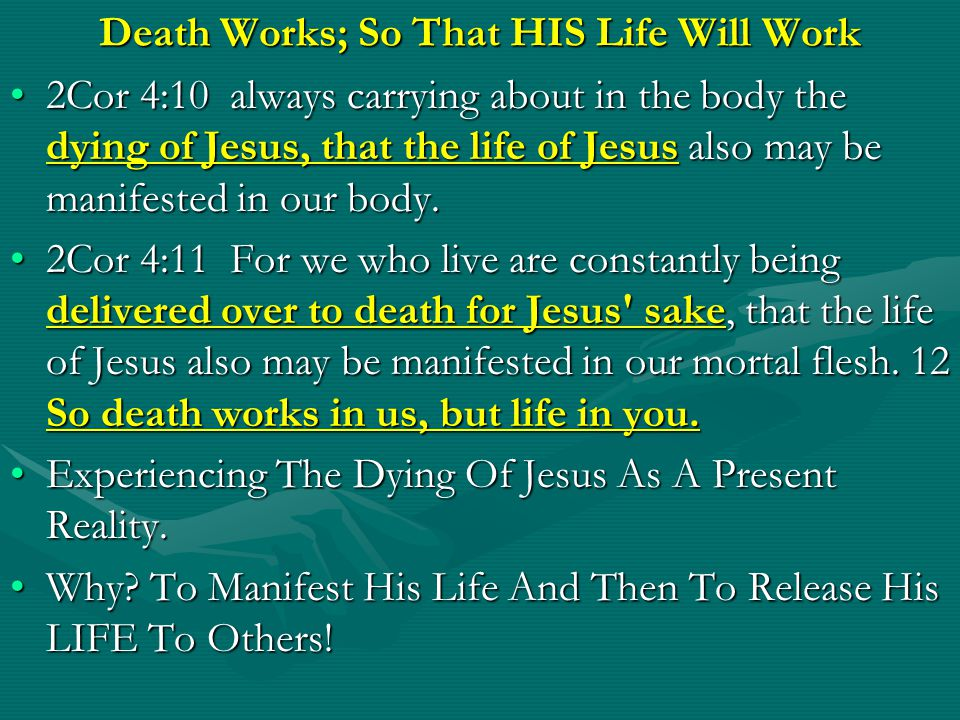 Death Works; So That HIS Life Will Work 2Cor 4:10 always carrying about in the body the dying of Jesus, that the life of Jesus also may be manifested in our body.2Cor 4:10 always carrying about in the body the dying of Jesus, that the life of Jesus also may be manifested in our body.
