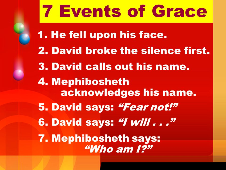 7 Events of Grace 1. He fell upon his face. 2. David broke the silence first. 3. David calls out his name. 4. Mephibosheth acknowledges his name. 5. D