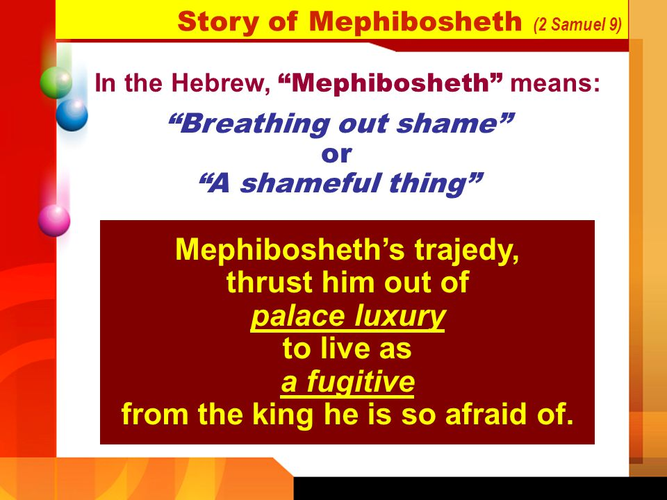 In the Hebrew, Mephibosheth means: Breathing out shame or A shameful thing Mephibosheths trajedy, thrust him out of palace luxury to live as a fugitiv