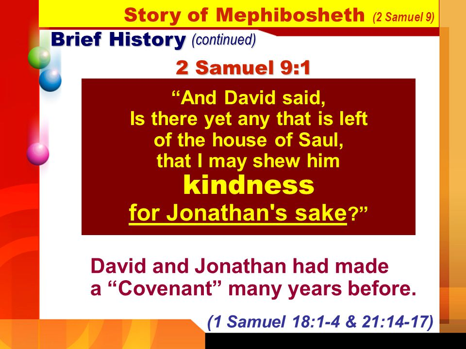 Brief History (continued) And David said, Is there yet any that is left of the house of Saul, that I may shew him kindness for Jonathan's sake ? 2 Sam