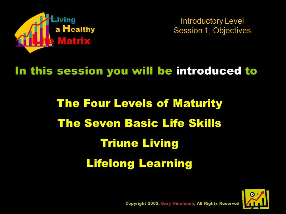 Copyright 2002, Gary Hinchman, All Rights Reserved L iving a H ealthy L ife Matrix In this session you will be introduced to Introductory Level Session 1, Objectives The Four Levels of Maturity The Seven Basic Life Skills Triune Living Lifelong Learning